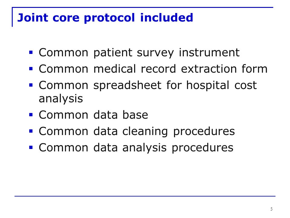 5 Joint core protocol included  Common patient survey instrument  Common medical record extraction form  Common spreadsheet for hospital cost analysis  Common data base  Common data cleaning procedures  Common data analysis procedures
