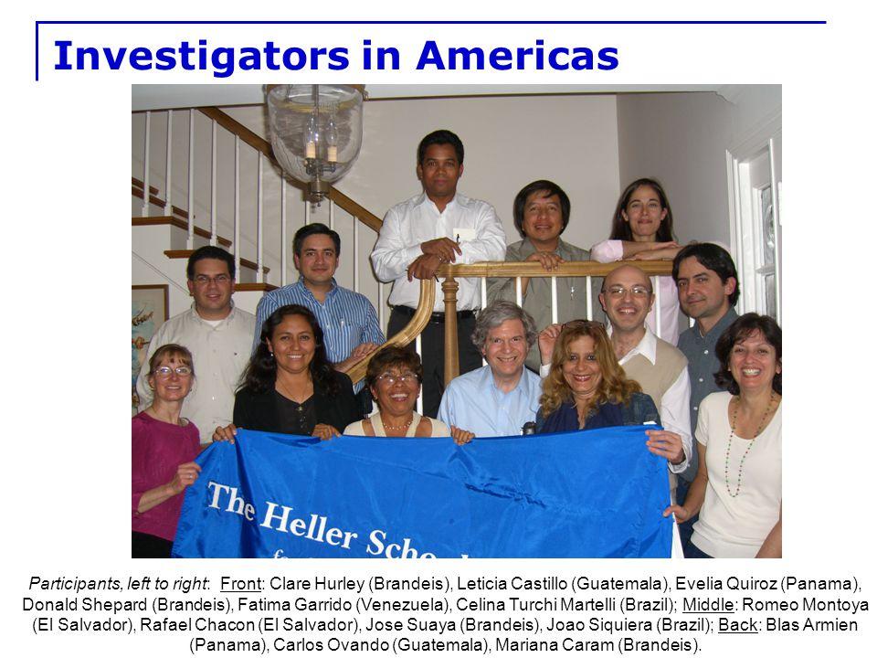 9 Investigators in Americas Participants, left to right: Front: Clare Hurley (Brandeis), Leticia Castillo (Guatemala), Evelia Quiroz (Panama), Donald Shepard (Brandeis), Fatima Garrido (Venezuela), Celina Turchi Martelli (Brazil); Middle: Romeo Montoya (El Salvador), Rafael Chacon (El Salvador), Jose Suaya (Brandeis), Joao Siquiera (Brazil); Back: Blas Armien (Panama), Carlos Ovando (Guatemala), Mariana Caram (Brandeis).