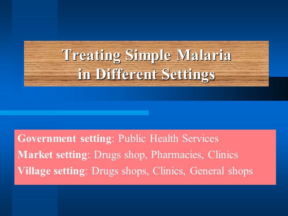 Treating Simple Malaria in Different Settings Government setting: Public Health Services Market setting: Drugs shop, Pharmacies, Clinics Village setting: Drugs shops, Clinics, General shops