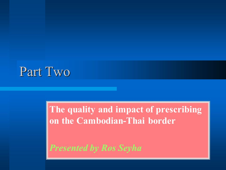 Part Two The quality and impact of prescribing on the Cambodian-Thai border Presented by Ros Seyha