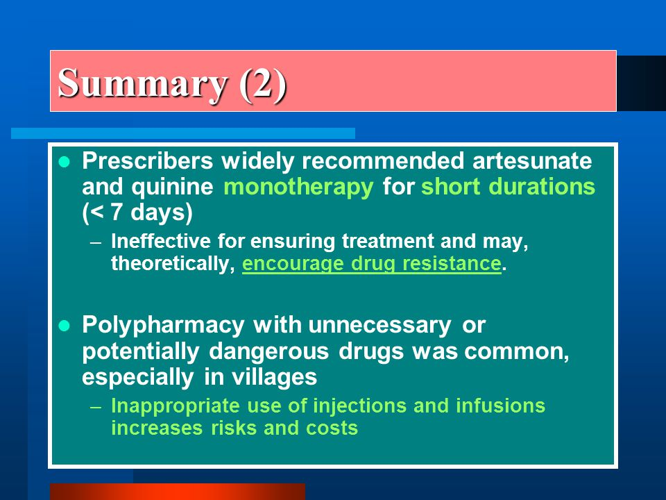 Summary (2) Prescribers widely recommended artesunate and quinine monotherapy for short durations (< 7 days) –Ineffective for ensuring treatment and m