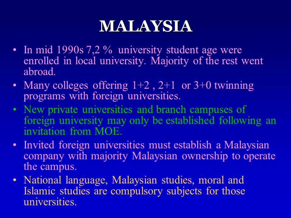 MALAYSIA In mid 1990s 7,2 % university student age were enrolled in local university. Majority of the rest went abroad. Many colleges offering 1+2, 2+