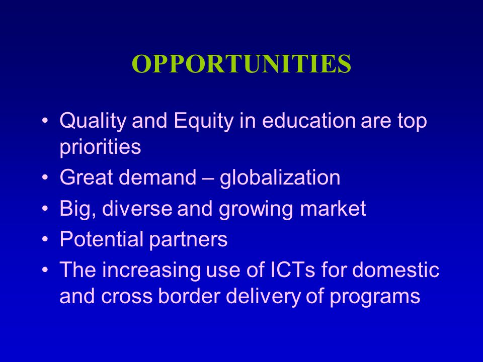 OPPORTUNITIES Quality and Equity in education are top priorities Great demand – globalization Big, diverse and growing market Potential partners The increasing use of ICTs for domestic and cross border delivery of programs