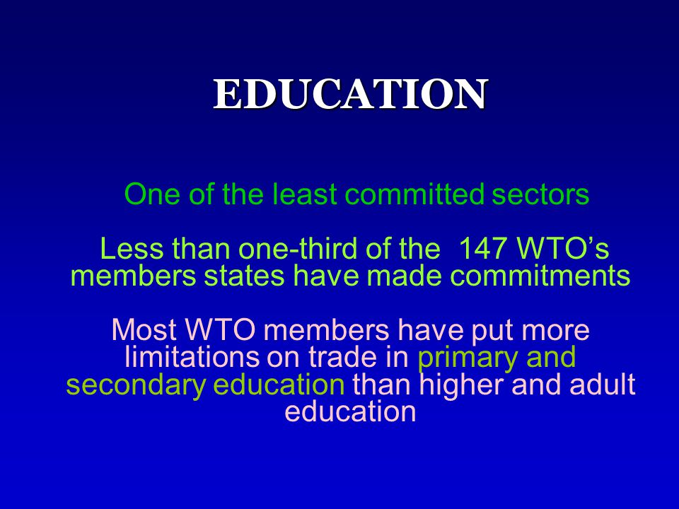 EDUCATION EDUCATION One of the least committed sectors Less than one-third of the 147 WTO's members states have made commitments Most WTO members have