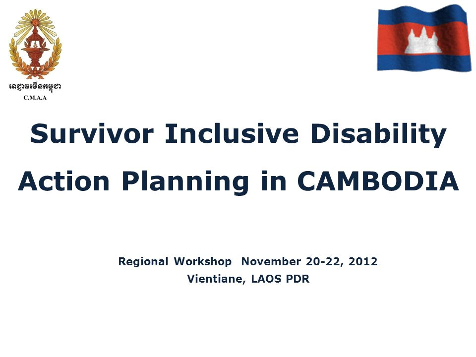 Survivor Inclusive Disability Action Planning in CAMBODIA Regional Workshop November 20-22, 2012 Vientiane, LAOS PDR