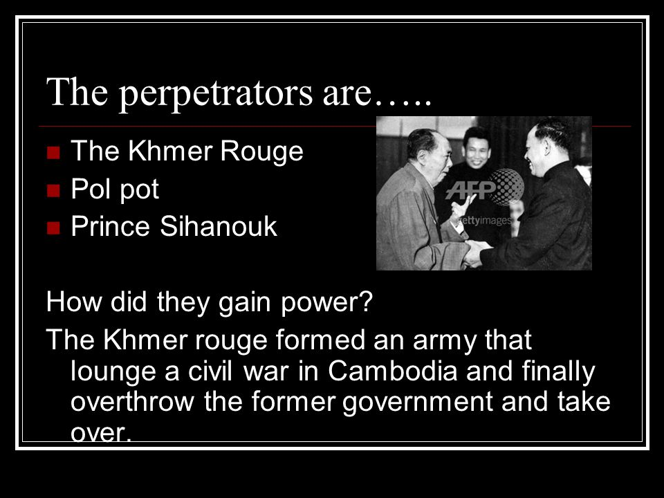 The perpetrators are….. The Khmer Rouge Pol pot Prince Sihanouk How did they gain power? The Khmer rouge formed an army that lounge a civil war in Cam
