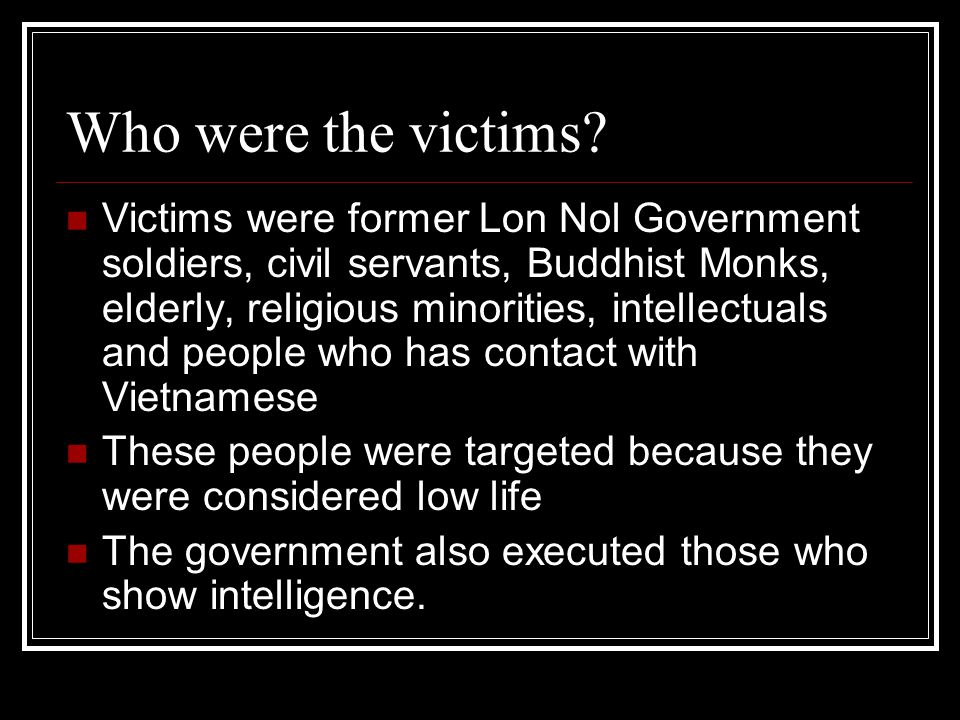 Who were the victims? Victims were former Lon Nol Government soldiers, civil servants, Buddhist Monks, elderly, religious minorities, intellectuals an