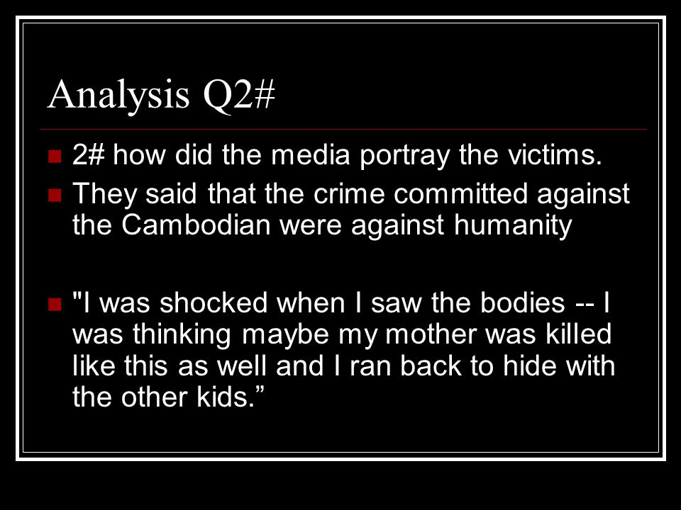 Analysis Q2# 2# how did the media portray the victims. They said that the crime committed against the Cambodian were against humanity