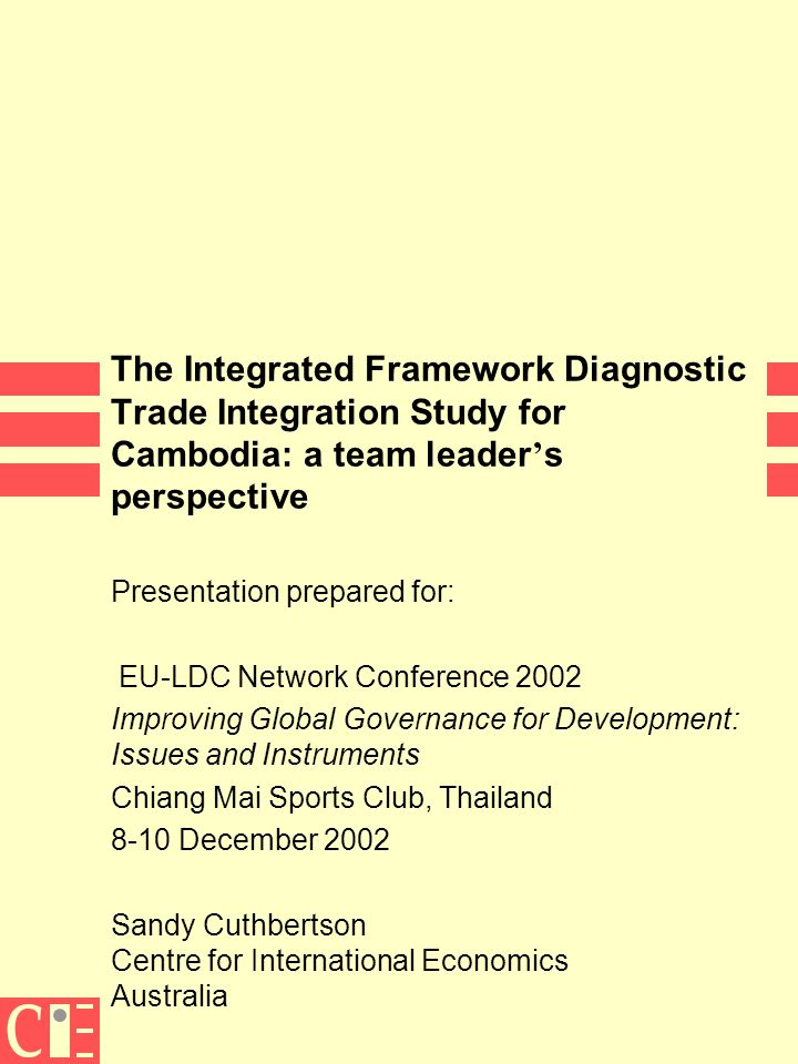 The Integrated Framework Diagnostic Trade Integration Study for Cambodia: a team leader ' s perspective Presentation prepared for: EU-LDC Network Conference 2002 Improving Global Governance for Development: Issues and Instruments Chiang Mai Sports Club, Thailand 8-10 December 2002 Sandy Cuthbertson Centre for International Economics Australia