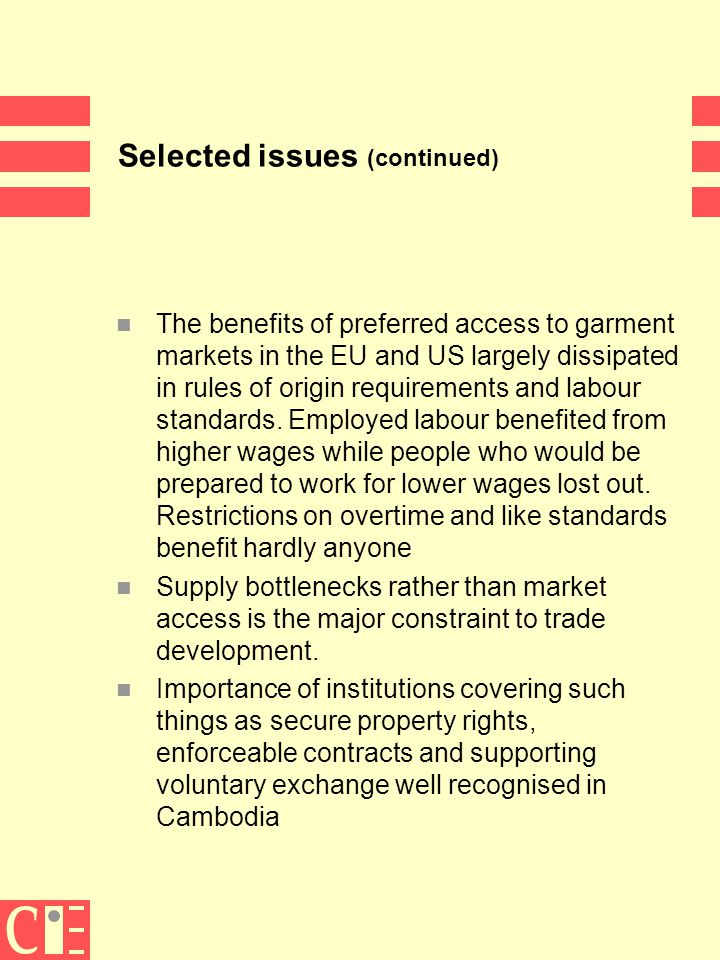 13 Selected issues (continued) n The benefits of preferred access to garment markets in the EU and US largely dissipated in rules of origin requirements and labour standards.