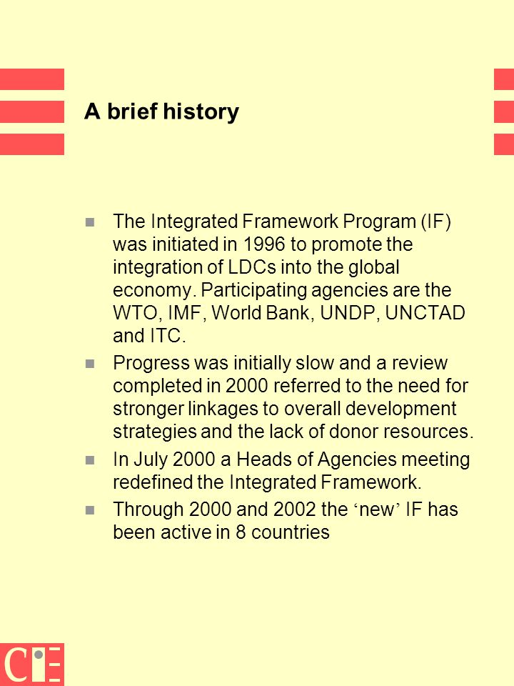 3 A brief history n The Integrated Framework Program (IF) was initiated in 1996 to promote the integration of LDCs into the global economy.