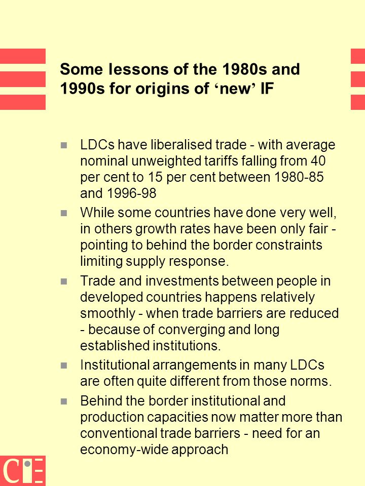 7 Some lessons of the 1980s and 1990s for origins of ' new ' IF n LDCs have liberalised trade - with average nominal unweighted tariffs falling from 40 per cent to 15 per cent between 1980-85 and 1996-98 n While some countries have done very well, in others growth rates have been only fair - pointing to behind the border constraints limiting supply response.