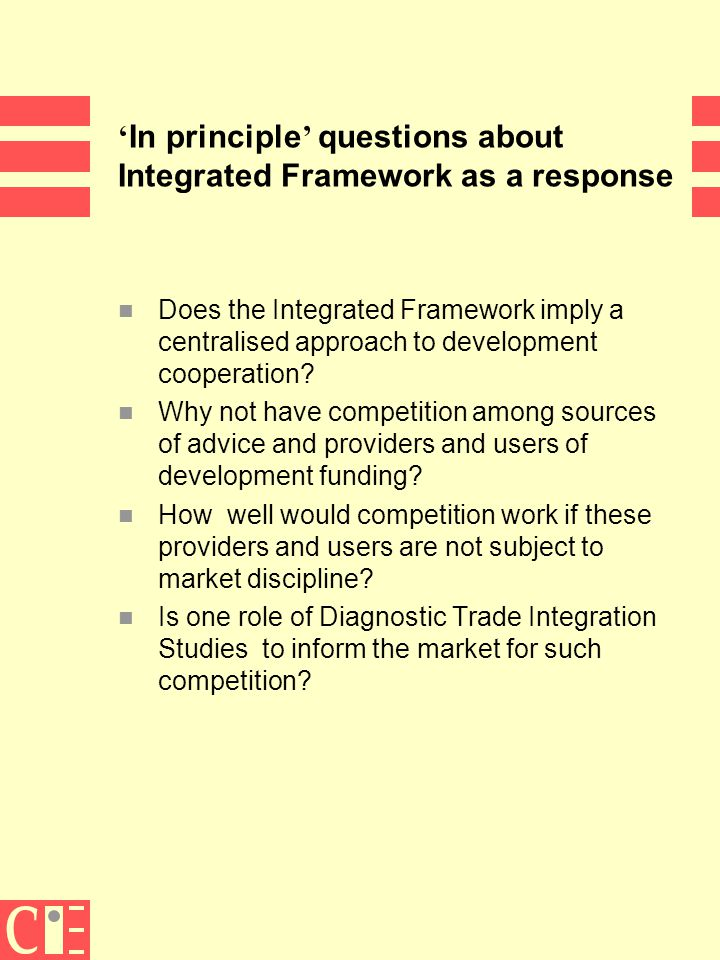 9 ' In principle ' questions about Integrated Framework as a response n Does the Integrated Framework imply a centralised approach to development cooperation.
