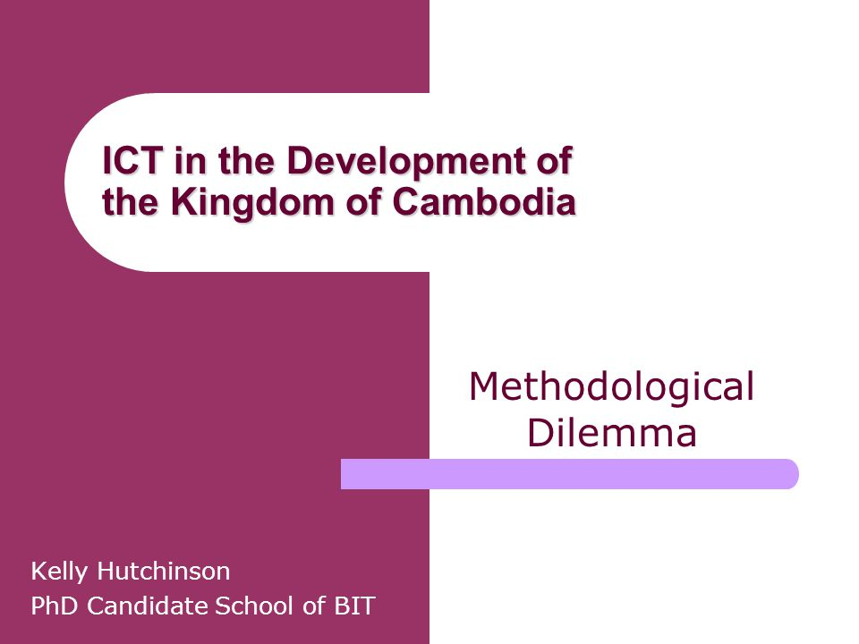 ICT in the Development of the Kingdom of Cambodia Kelly Hutchinson PhD Candidate School of BIT Methodological Dilemma