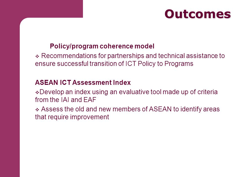 Outcomes Outcomes Policy/program coherence model  Recommendations for partnerships and technical assistance to ensure successful transition of ICT Policy to Programs ASEAN ICT Assessment Index  Develop an index using an evaluative tool made up of criteria from the IAI and EAF  Assess the old and new members of ASEAN to identify areas that require improvement