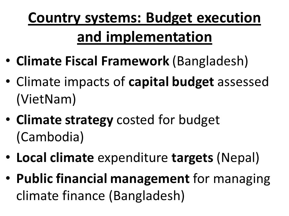 Country systems: Budget execution and implementation Climate Fiscal Framework (Bangladesh) Climate impacts of capital budget assessed (VietNam) Climat