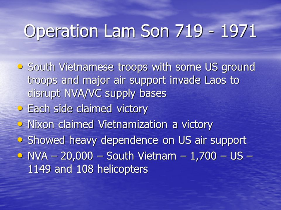 Operation Lam Son 719 - 1971 South Vietnamese troops with some US ground troops and major air support invade Laos to disrupt NVA/VC supply bases South Vietnamese troops with some US ground troops and major air support invade Laos to disrupt NVA/VC supply bases Each side claimed victory Each side claimed victory Nixon claimed Vietnamization a victory Nixon claimed Vietnamization a victory Showed heavy dependence on US air support Showed heavy dependence on US air support NVA – 20,000 – South Vietnam – 1,700 – US – 1149 and 108 helicopters NVA – 20,000 – South Vietnam – 1,700 – US – 1149 and 108 helicopters