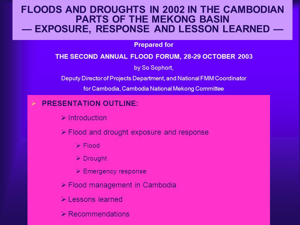 RECOMMENDATIONS cont…  Emergency relief to flood victims should be made by MRC  Drought forecasting should be considered by MRC from now on, to assist the riparian countries in order to find appropriate ways to help farmers  Today s Forum should be continued