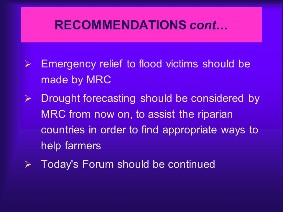 RECOMMENDATIONS cont…  Emergency relief to flood victims should be made by MRC  Drought forecasting should be considered by MRC from now on, to assist the riparian countries in order to find appropriate ways to help farmers  Today s Forum should be continued