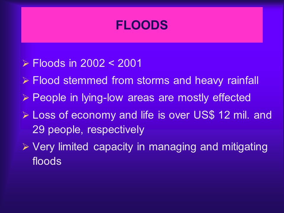  Floods in 2002 < 2001  Flood stemmed from storms and heavy rainfall  People in lying-low areas are mostly effected  Loss of economy and life is over US$ 12 mil.