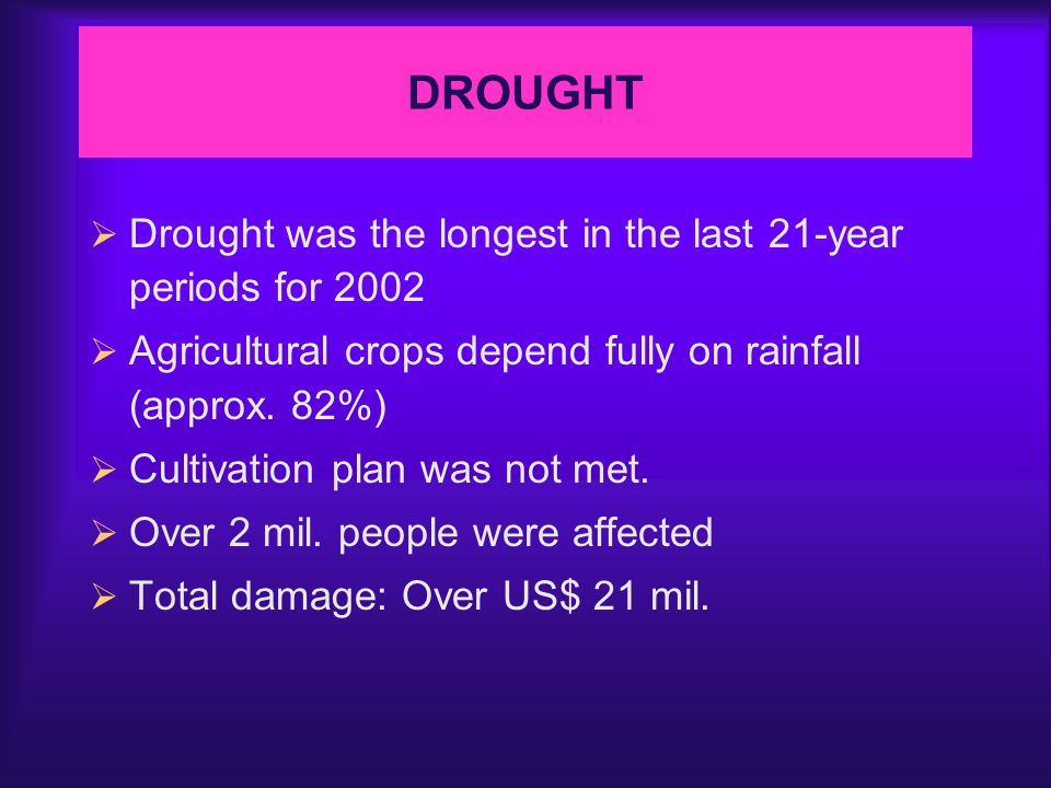 DROUGHT  Drought was the longest in the last 21-year periods for 2002  Agricultural crops depend fully on rainfall (approx.