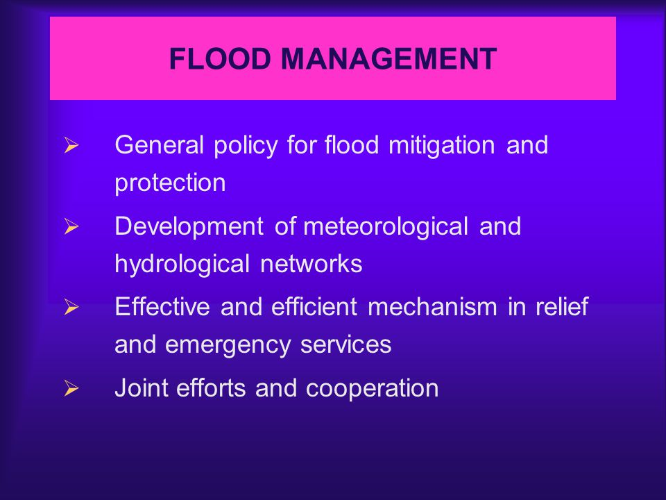 FLOOD MANAGEMENT  General policy for flood mitigation and protection  Development of meteorological and hydrological networks  Effective and efficient mechanism in relief and emergency services  Joint efforts and cooperation