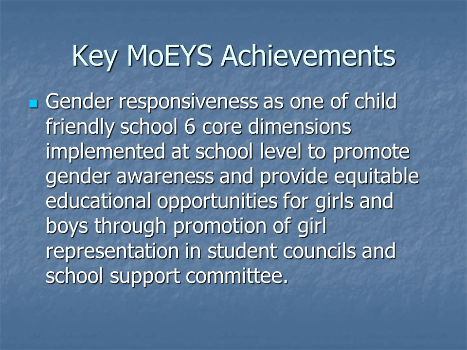 Key MoEYS Achievements Gender responsiveness as one of child friendly school 6 core dimensions implemented at school level to promote gender awareness and provide equitable educational opportunities for girls and boys through promotion of girl representation in student councils and school support committee.