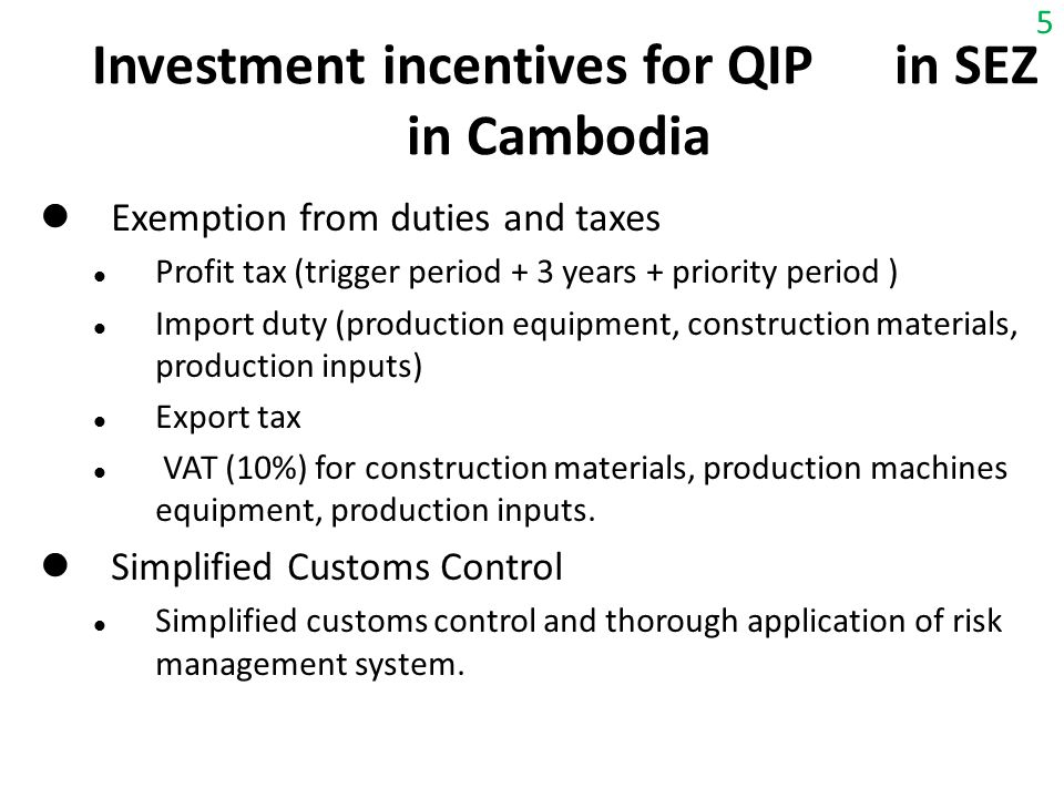 Investment incentives for QIP in SEZ in Cambodia Exemption from duties and taxes Profit tax (trigger period + 3 years + priority period ) Import duty