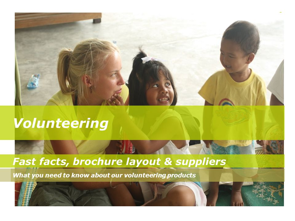 Volunteering Fast facts, brochure layout & suppliers What you need to know about our volunteering products