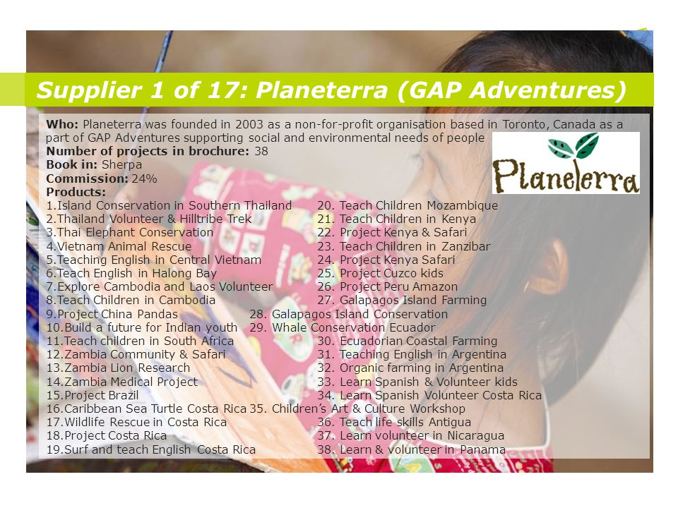 Supplier 1 of 17: Planeterra (GAP Adventures) Who: Planeterra was founded in 2003 as a non-for-profit organisation based in Toronto, Canada as a part