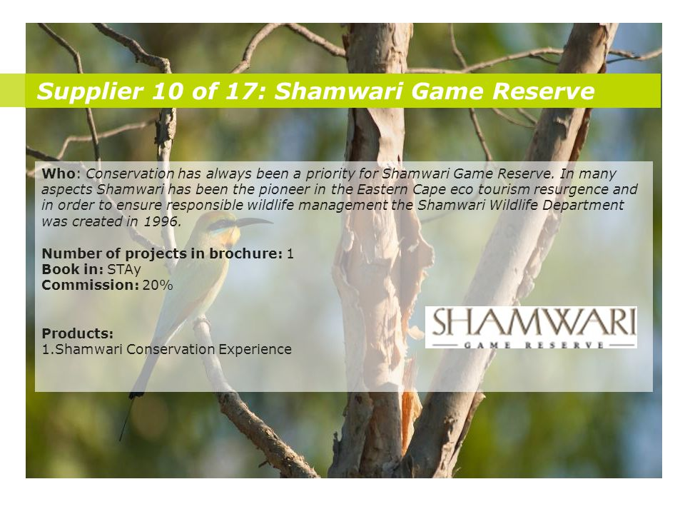 Supplier 10 of 17: Shamwari Game Reserve Who: Conservation has always been a priority for Shamwari Game Reserve. In many aspects Shamwari has been the