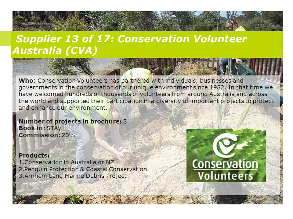 Supplier 13 of 17: Conservation Volunteer Australia (CVA) Who: Conservation Volunteers has partnered with individuals, businesses and governments in the conservation of our unique environment since 1982.