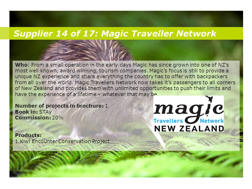 Supplier 14 of 17: Magic Traveller Network Who: From a small operation in the early days Magic has since grown into one of NZ's most well known, award winning, tourism companies.