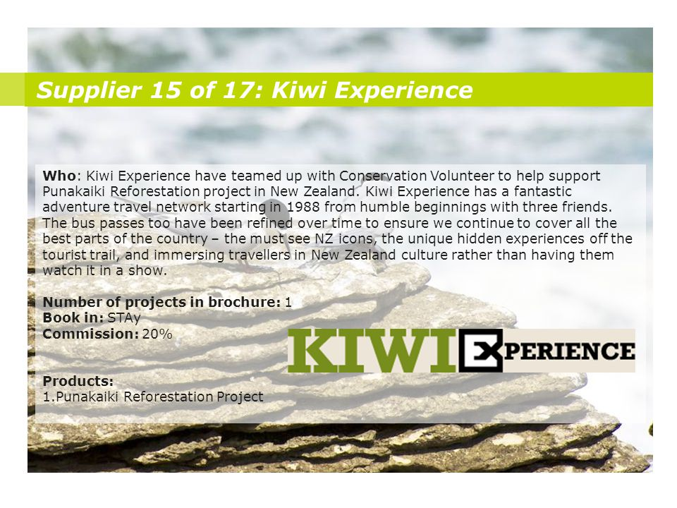 Supplier 15 of 17: Kiwi Experience Who: Kiwi Experience have teamed up with Conservation Volunteer to help support Punakaiki Reforestation project in New Zealand.