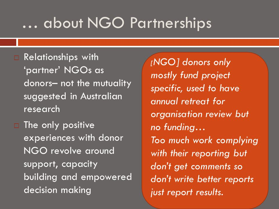 … about NGO Partnerships  Relationships with 'partner' NGOs as donors– not the mutuality suggested in Australian research  The only positive experiences with donor NGO revolve around support, capacity building and empowered decision making [ NGO] donors only mostly fund project specific, used to have annual retreat for organisation review but no funding… Too much work complying with their reporting but don't get comments so don't write better reports just report results.