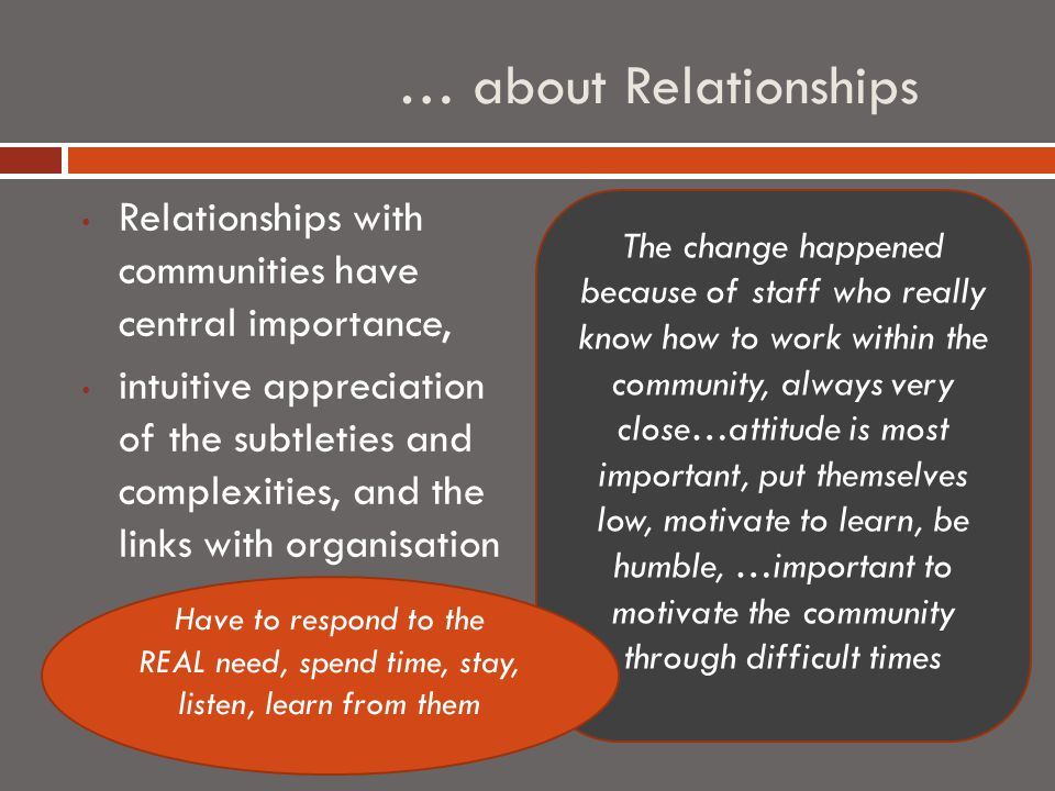 … about Relationships Relationships with communities have central importance, intuitive appreciation of the subtleties and complexities, and the links with organisation The change happened because of staff who really know how to work within the community, always very close…attitude is most important, put themselves low, motivate to learn, be humble, …important to motivate the community through difficult times Have to respond to the REAL need, spend time, stay, listen, learn from them