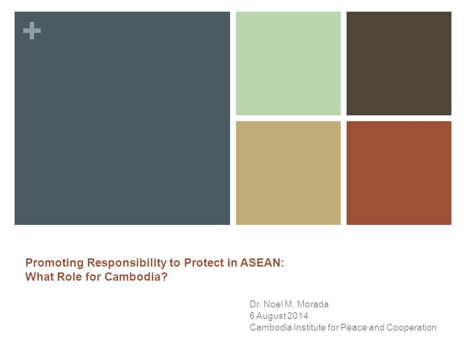 + Dr. Noel M. Morada 6 August 2014 Cambodia Institute for Peace and Cooperation Promoting Responsibility to Protect in ASEAN: What Role for Cambodia?