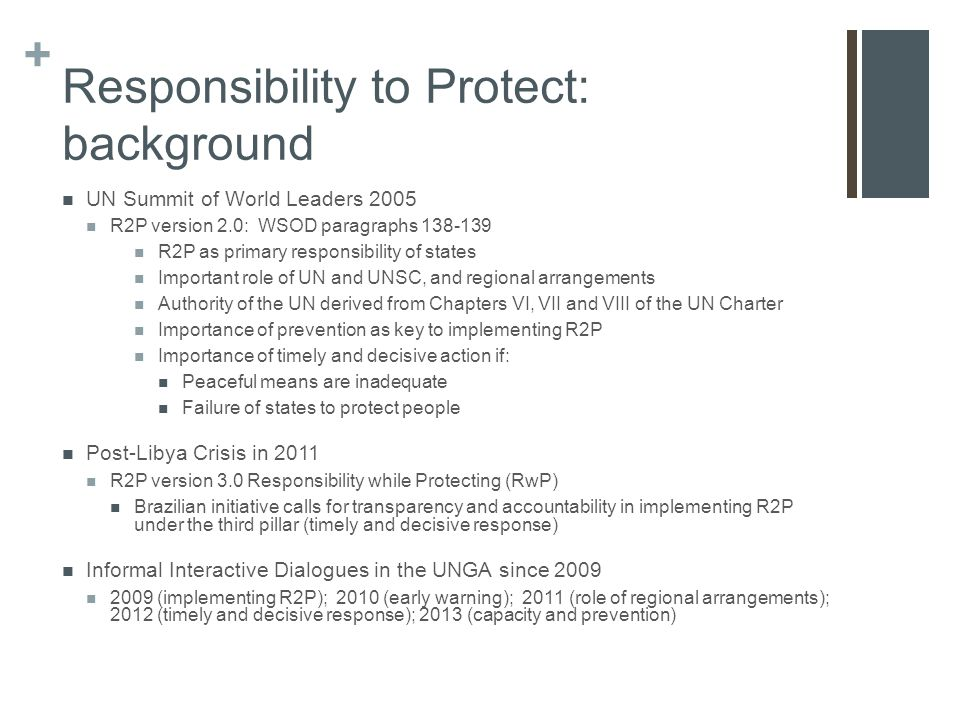 + Responsibility to Protect: background UN Summit of World Leaders 2005 R2P version 2.0: WSOD paragraphs 138-139 R2P as primary responsibility of states Important role of UN and UNSC, and regional arrangements Authority of the UN derived from Chapters VI, VII and VIII of the UN Charter Importance of prevention as key to implementing R2P Importance of timely and decisive action if: Peaceful means are inadequate Failure of states to protect people Post-Libya Crisis in 2011 R2P version 3.0 Responsibility while Protecting (RwP) Brazilian initiative calls for transparency and accountability in implementing R2P under the third pillar (timely and decisive response) Informal Interactive Dialogues in the UNGA since 2009 2009 (implementing R2P); 2010 (early warning); 2011 (role of regional arrangements); 2012 (timely and decisive response); 2013 (capacity and prevention)