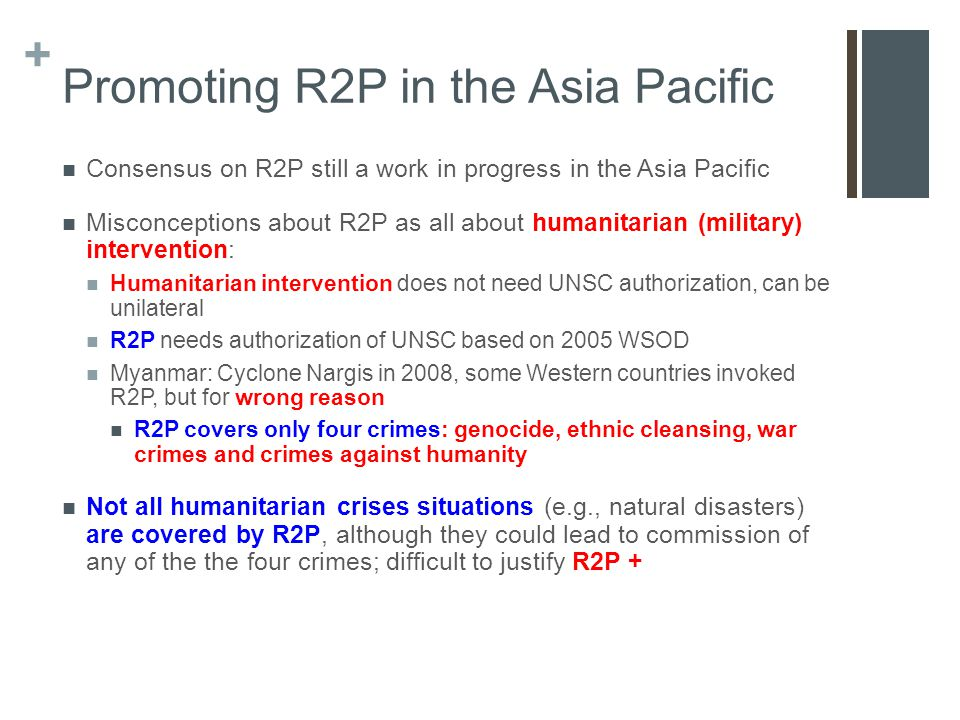 + Promoting R2P in the Asia Pacific Consensus on R2P still a work in progress in the Asia Pacific Misconceptions about R2P as all about humanitarian (military) intervention: Humanitarian intervention does not need UNSC authorization, can be unilateral R2P needs authorization of UNSC based on 2005 WSOD Myanmar: Cyclone Nargis in 2008, some Western countries invoked R2P, but for wrong reason R2P covers only four crimes: genocide, ethnic cleansing, war crimes and crimes against humanity Not all humanitarian crises situations (e.g., natural disasters) are covered by R2P, although they could lead to commission of any of the the four crimes; difficult to justify R2P +