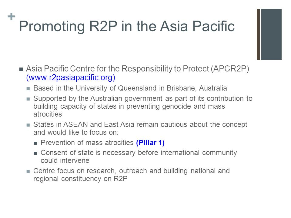 + Promoting R2P in the Asia Pacific Asia Pacific Centre for the Responsibility to Protect (APCR2P) (www.r2pasiapacific.org) Based in the University of Queensland in Brisbane, Australia Supported by the Australian government as part of its contribution to building capacity of states in preventing genocide and mass atrocities States in ASEAN and East Asia remain cautious about the concept and would like to focus on: Prevention of mass atrocities (Pillar 1) Consent of state is necessary before international community could intervene Centre focus on research, outreach and building national and regional constituency on R2P