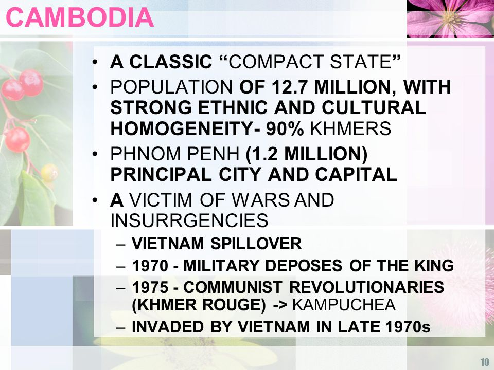 10 CAMBODIA A CLASSIC COMPACT STATE POPULATION OF 12.7 MILLION, WITH STRONG ETHNIC AND CULTURAL HOMOGENEITY- 90% KHMERS PHNOM PENH (1.2 MILLION) PRINCIPAL CITY AND CAPITAL A VICTIM OF WARS AND INSURRGENCIES –VIETNAM SPILLOVER –1970 - MILITARY DEPOSES OF THE KING –1975 - COMMUNIST REVOLUTIONARIES (KHMER ROUGE) -> KAMPUCHEA –INVADED BY VIETNAM IN LATE 1970s