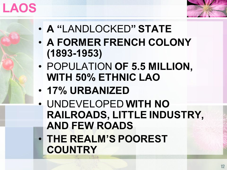 12 LAOS A LANDLOCKED STATE A FORMER FRENCH COLONY (1893-1953) POPULATION OF 5.5 MILLION, WITH 50% ETHNIC LAO 17% URBANIZED UNDEVELOPED WITH NO RAILROADS, LITTLE INDUSTRY, AND FEW ROADS THE REALM'S POOREST COUNTRY