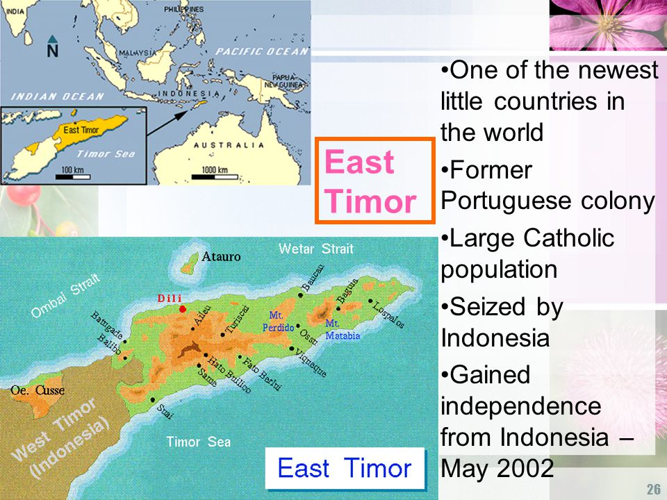 26 East Timor One of the newest little countries in the world Former Portuguese colony Large Catholic population Seized by Indonesia Gained independence from Indonesia – May 2002