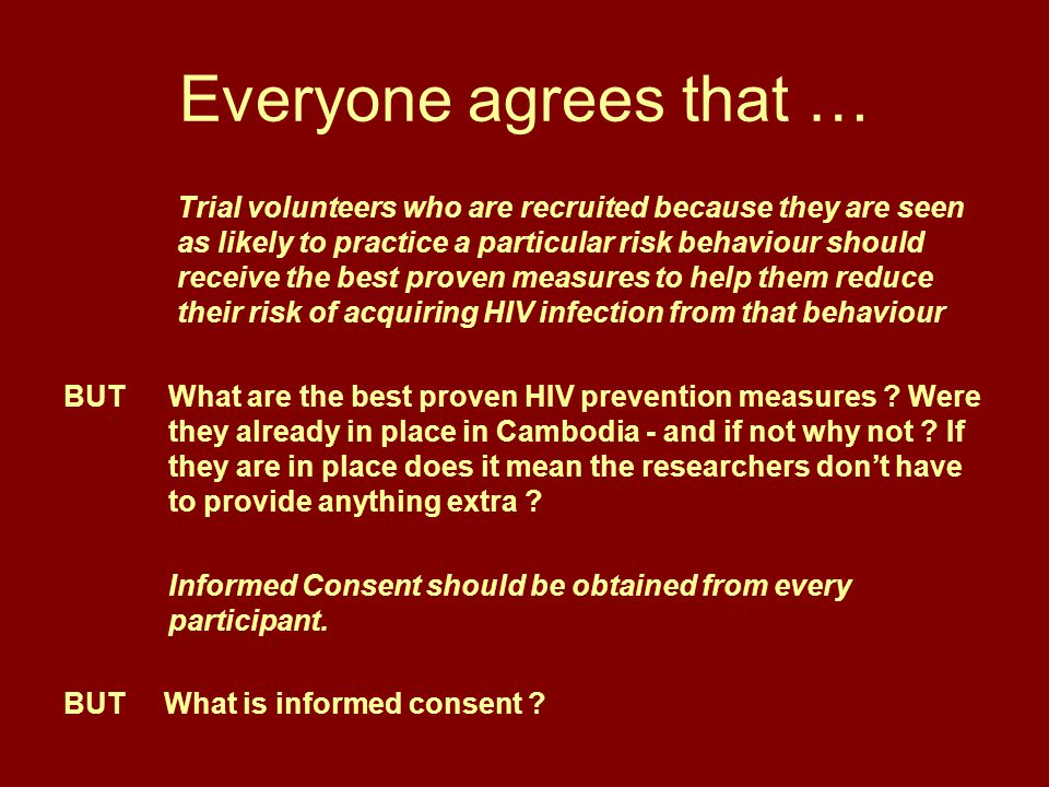 Everyone agrees that … Trial volunteers who are recruited because they are seen as likely to practice a particular risk behaviour should receive the best proven measures to help them reduce their risk of acquiring HIV infection from that behaviour BUT What are the best proven HIV prevention measures .
