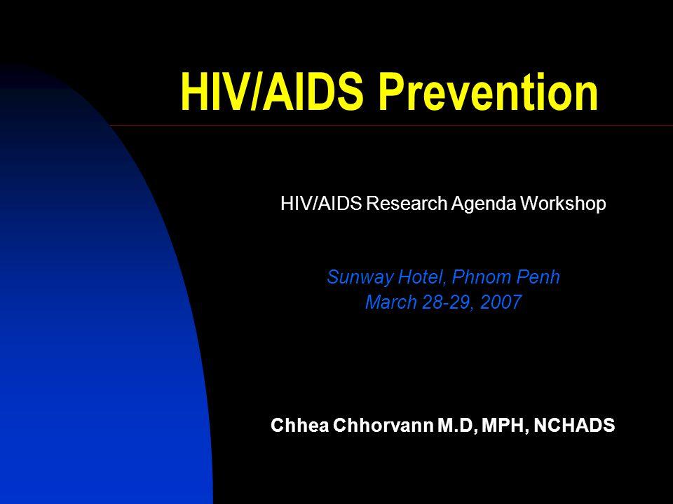 HIV/AIDS Prevention HIV/AIDS Research Agenda Workshop Sunway Hotel, Phnom Penh March 28-29, 2007 Chhea Chhorvann M.D, MPH, NCHADS