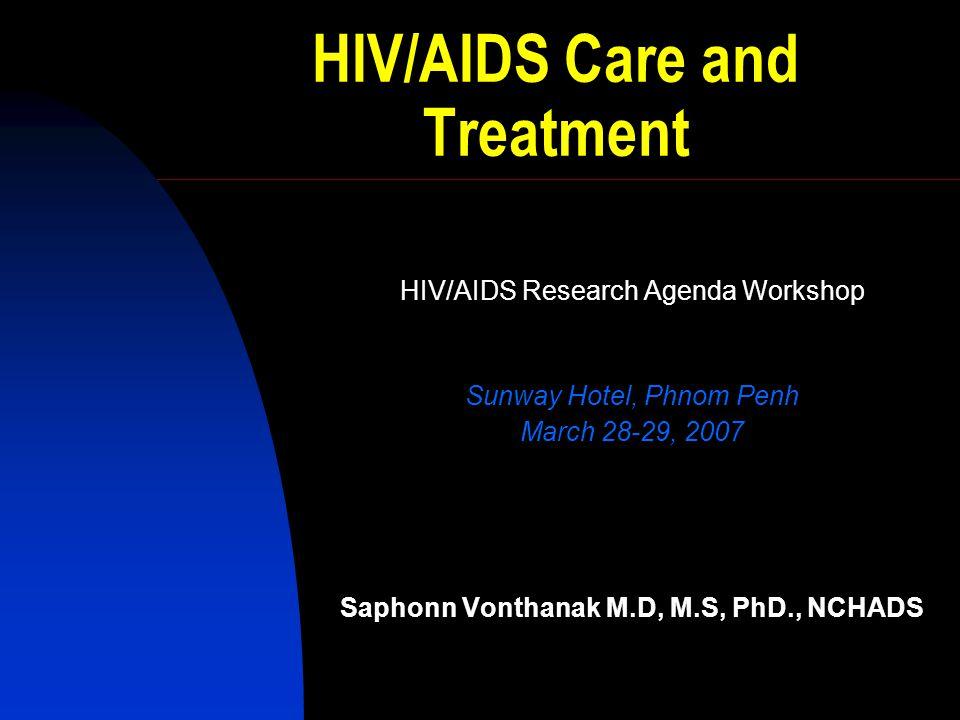 HIV/AIDS Care and Treatment HIV/AIDS Research Agenda Workshop Sunway Hotel, Phnom Penh March 28-29, 2007 Saphonn Vonthanak M.D, M.S, PhD., NCHADS