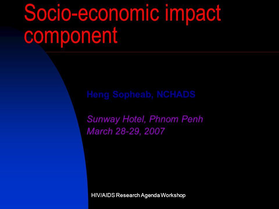 Socio-economic impact component Heng Sopheab, NCHADS Sunway Hotel, Phnom Penh March 28-29, 2007 HIV/AIDS Research Agenda Workshop