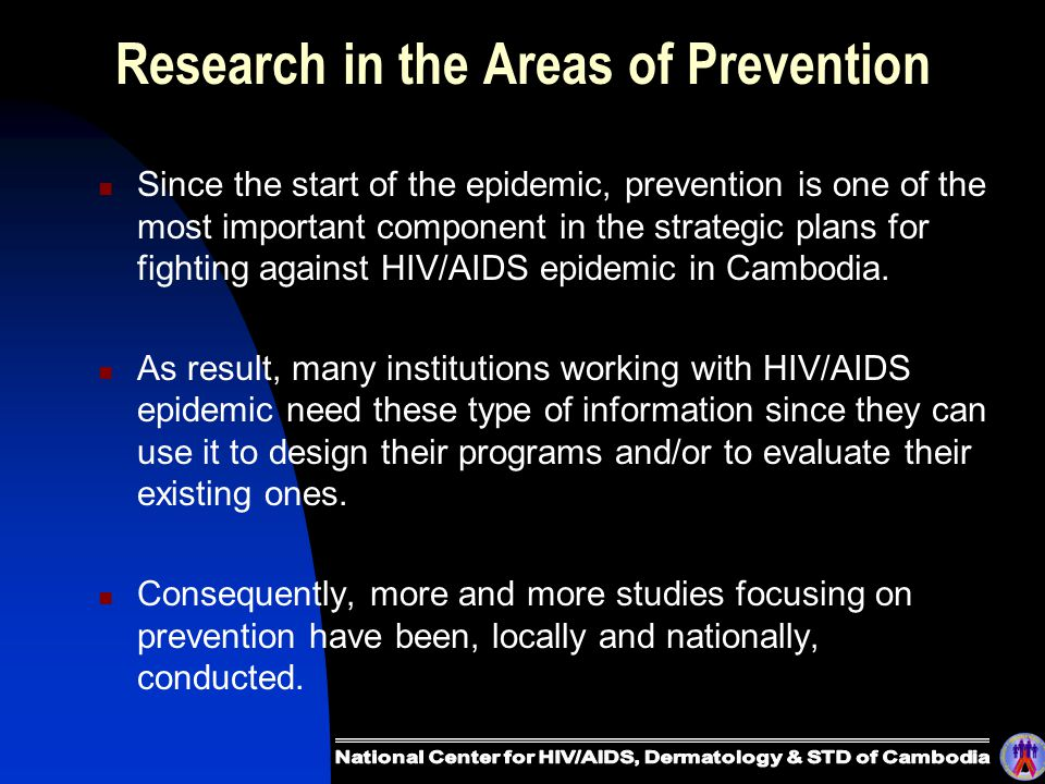 Research in the Areas of Prevention Since the start of the epidemic, prevention is one of the most important component in the strategic plans for fighting against HIV/AIDS epidemic in Cambodia.