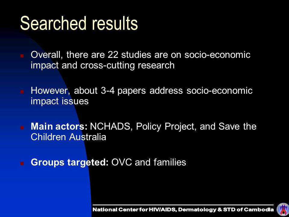 Searched results Overall, there are 22 studies are on socio-economic impact and cross-cutting research However, about 3-4 papers address socio-economic impact issues Main actors: NCHADS, Policy Project, and Save the Children Australia Groups targeted: OVC and families