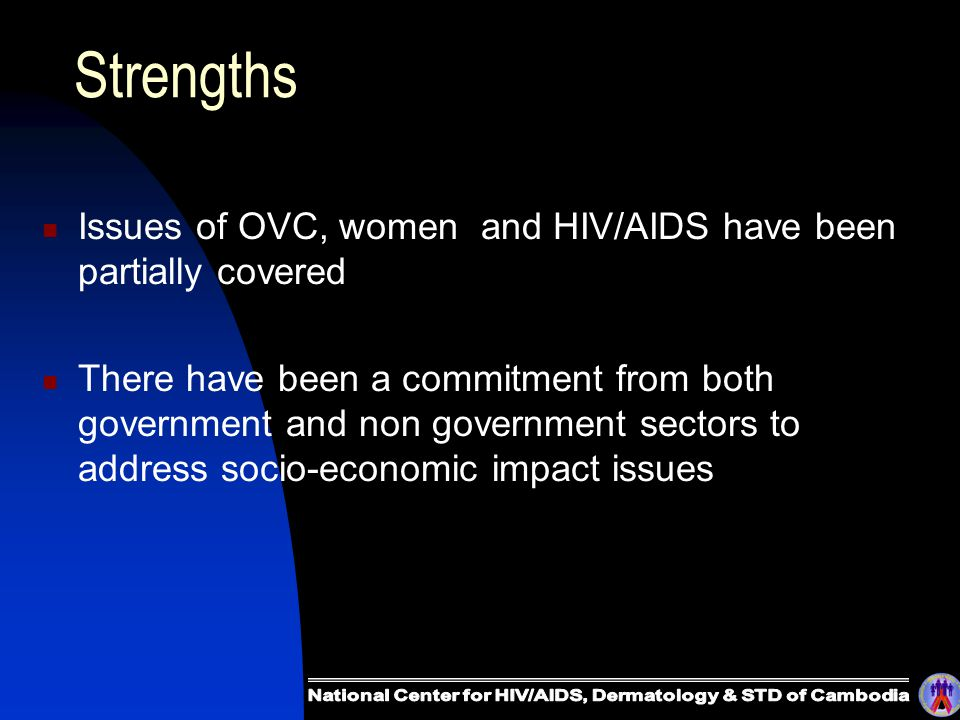 Strengths Issues of OVC, women and HIV/AIDS have been partially covered There have been a commitment from both government and non government sectors to address socio-economic impact issues